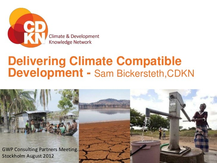 Delivering Climate Compatible  Development - Sam Bickersteth,CDKNGWP Consulting Partners Meeting.Stockholm August 2012