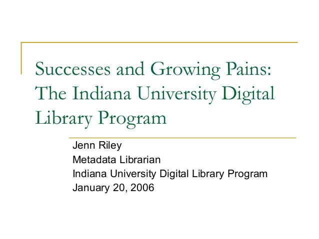 Successes and Growing Pains: The Indiana University Digital Library Program Jenn Riley Metadata Librarian Indiana Universi...