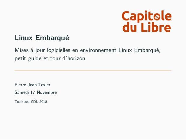 Linux Embarqué Mises à jour logicielles en environnement Linux Embarqué, petit guide et tour d'horizon Pierre-Jean Texier ...