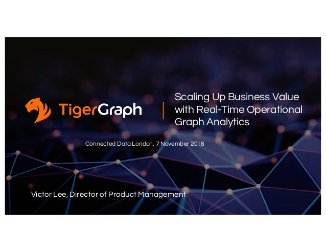 Scaling Up Business Value with Real-Time Operational Graph Analytics Connected Data London, 7 November 2018 Victor Lee, Di...