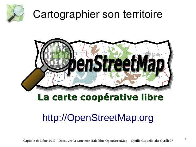 Cartographier son territoire  http://OpenStreetMap.org Capitole du Libre 2013 - Découvrir la carte mondiale libre OpenStre...