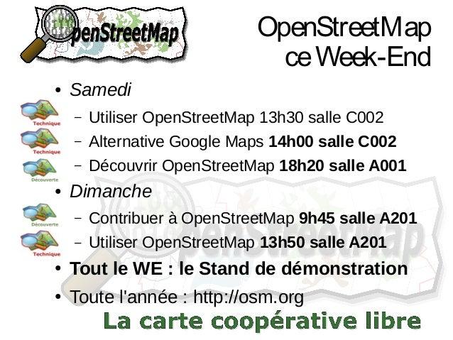 OpenStreetMap ce Week-End ●  Samedi – –  Alternative Google Maps 14h00 salle C002  – ●  Utiliser OpenStreetMap 13h30 salle...
