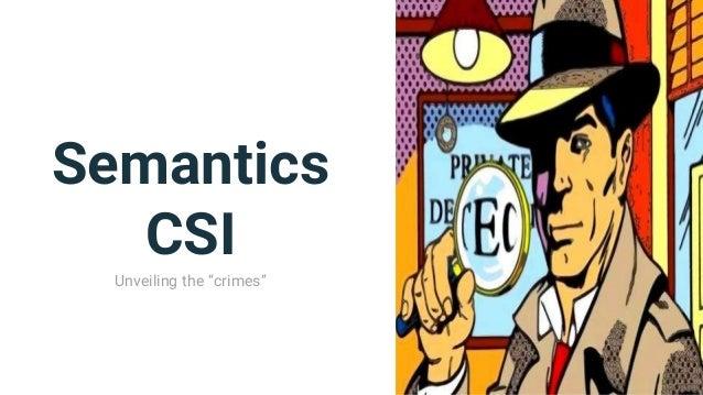 """Semantics CSI Unveiling the """"crimes"""""""