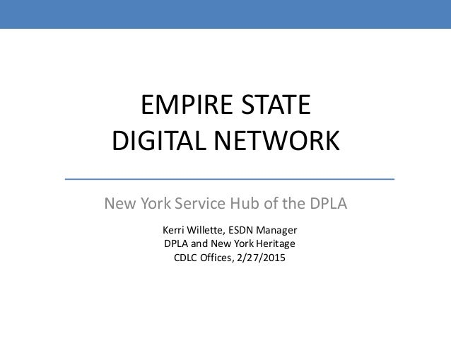 EMPIRE STATE DIGITAL NETWORK New York Service Hub of the DPLA Kerri Willette, ESDN Manager DPLA and New York Heritage CDLC...