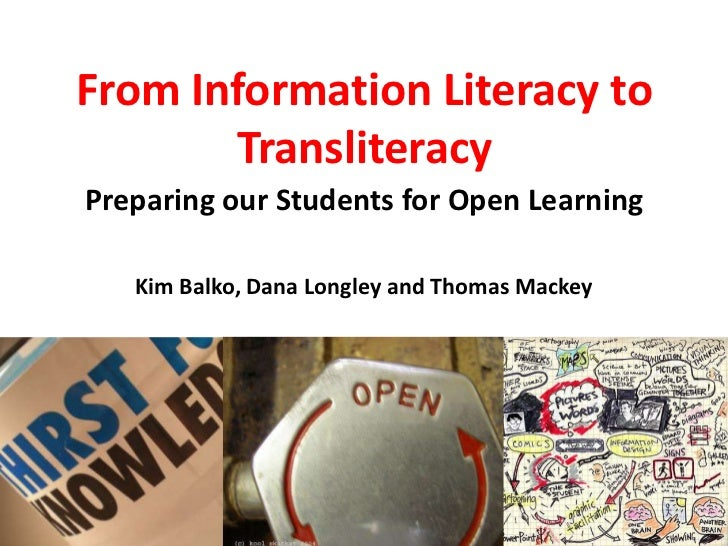 From Information Literacy to Transliteracy<br />Preparing our Students for Open Learning<br />Kim Balko, Dana Longley and ...
