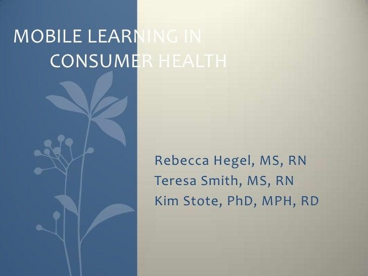 MOBILE LEARNING IN  CONSUMER HEALTH           Rebecca Hegel, MS, RN           Teresa Smith, MS, RN           Kim Stote, Ph...
