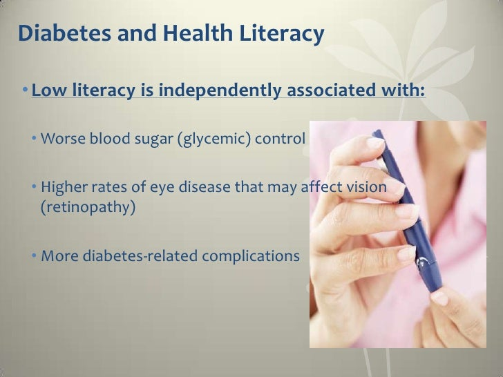 Diabetes and Health Literacy• Low literacy is independently associated with: • Worse blood sugar (glycemic) control • High...