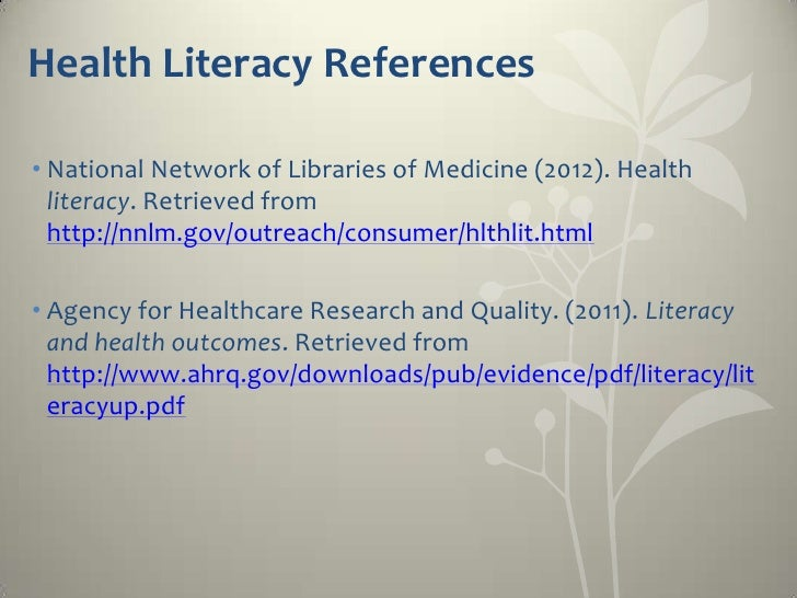 Health Literacy References• National Network of Libraries of Medicine (2012). Health  literacy. Retrieved from  http://nnl...