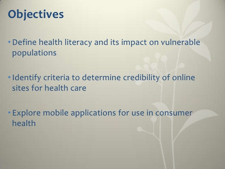 Objectives• Define health literacy and its impact on vulnerable  populations• Identify criteria to determine credibility o...