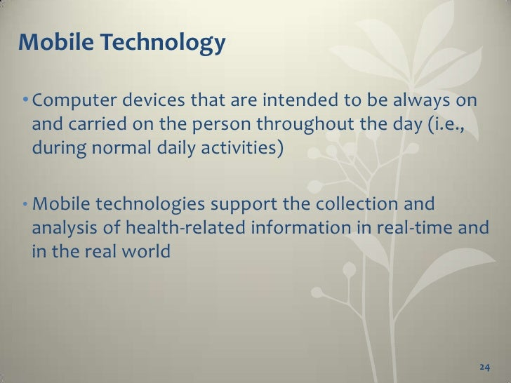 Mobile Technology• Pew Internet and American Life Project:  • 82% of American adults have a cell phone  • approximately th...