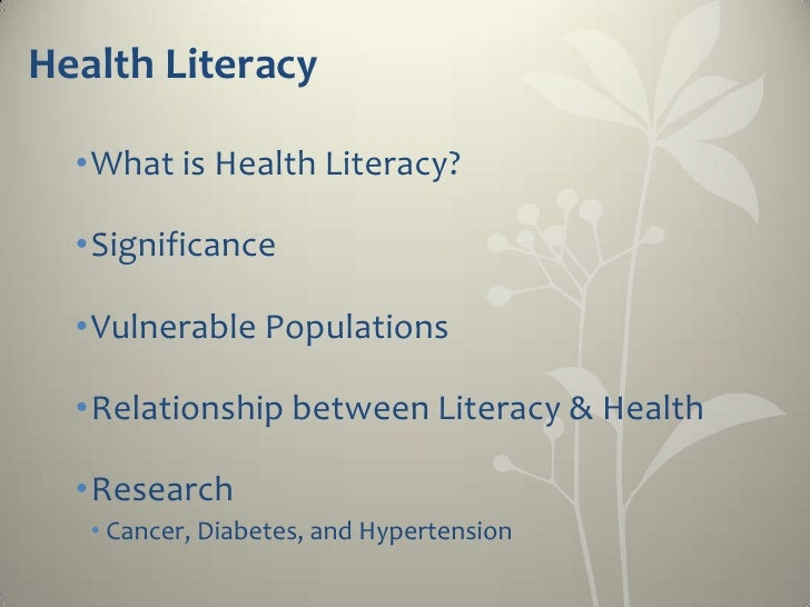 Health Literacy  •What is Health Literacy?  •Significance  •Vulnerable Populations  •Relationship between Literacy & Healt...