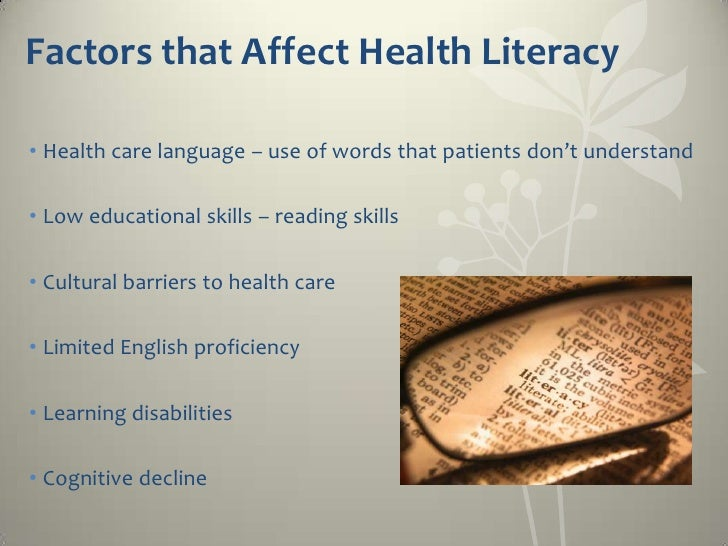 Factors that Affect Health Literacy• Health care language – use of words that patients don't understand• Low educational s...