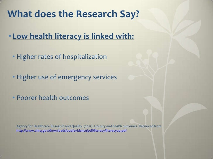 What does the Research Say?• Low health literacy is linked with: • Higher rates of hospitalization • Higher use of emergen...