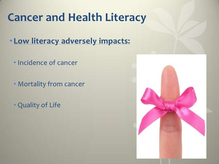 Cancer and Health Literacy• Low literacy adversely impacts: • Incidence of cancer • Mortality from cancer • Quality of Life