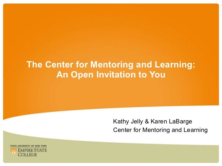 The Center for Mentoring and Learning: An Open Invitation to You Kathy Jelly & Karen LaBarge Center for Mentoring and Lear...