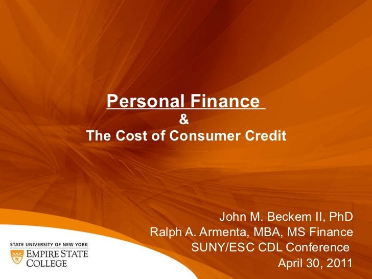 Personal Finance  &  The Cost of Consumer Credit John M. Beckem II, PhD Ralph A. Armenta, MBA, MS Finance SUNY/ESC CDL Con...