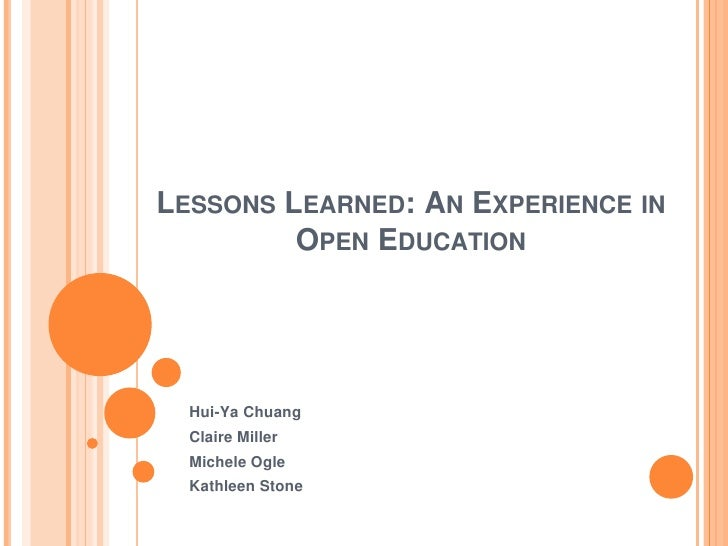 LESSONS LEARNED: AN EXPERIENCE IN         OPEN EDUCATION  Hui-Ya Chuang  Claire Miller  Michele Ogle  Kathleen Stone