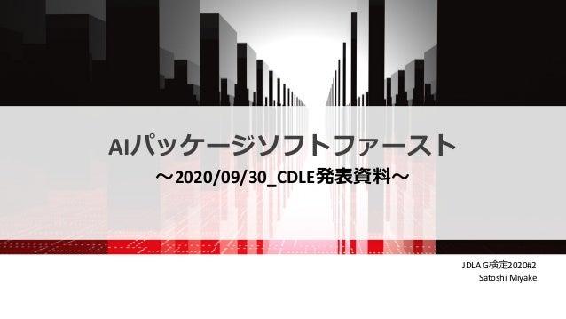 AIパッケージソフトファースト 〜2020/09/30_CDLE発表資料〜 JDLA G検定2020#2 Satoshi Miyake