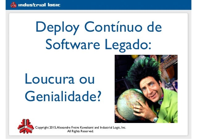 Copyright 2015,Alexandre Freire Kawakami and Industrial Logic, Inc. All Rights Reserved. Deploy Contínuo de Software Legad...