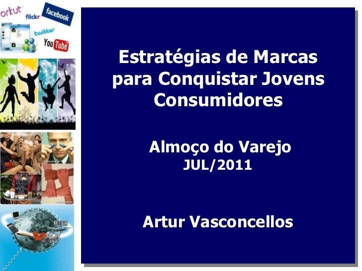 Estratégias de Marcas para Conquistar Jovens Consumidores  Almoço do Varejo  JUL/2011 Artur Vasconcellos