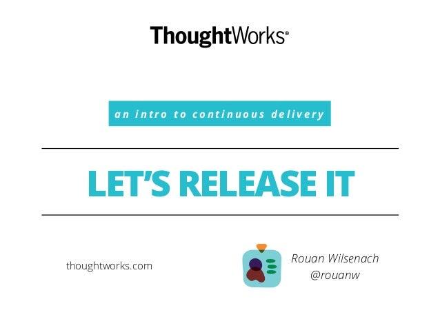 a n i n t r o t o c o n t i n u o u s d e l i v e r y  LET'S RELEASE IT  Rouan Wilsenach  @rouanw  thoughtworks.com