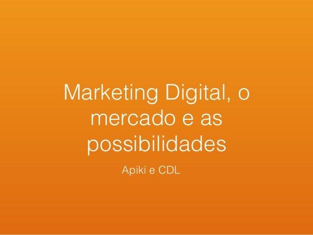 Marketing Digital, o mercado e as possibilidades Apiki e CDL