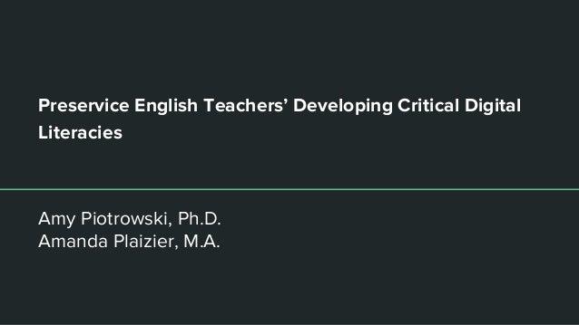 Preservice English Teachers' Developing Critical Digital Literacies Amy Piotrowski, Ph.D. Amanda Plaizier, M.A.