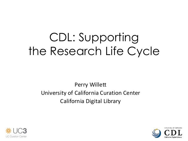 CDL: Supporting the Research Life Cycle Perry Willett University of California Curation Center California Digital Library
