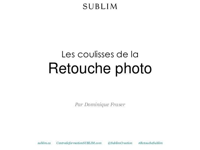 Les coulisses de laRetouche photoPar Dominique Frasersublim.ca CentredeformationSUBLIM.com @SublimCreation #RetoucheSublim