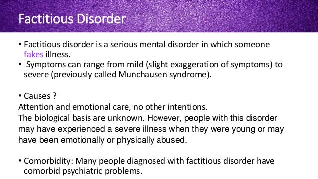 factitious disorders Factitious disorder is the term used to describe a pattern of behavior centered on the exaggeration or outright falsifications of one's own health problems or the.
