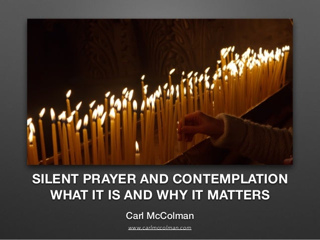 SILENT PRAYER AND CONTEMPLATION WHAT IT IS AND WHY IT MATTERS Carl McColman www.carlmccolman.com
