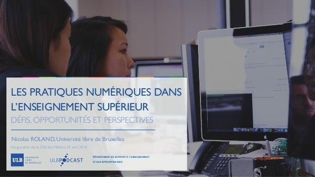 LES PRATIQUES NUMÉRIQUES DANS L'ENSEIGNEMENT SUPÉRIEUR DÉFIS, OPPORTUNITÉS ET PERSPECTIVES Nicolas ROLAND, Université libr...