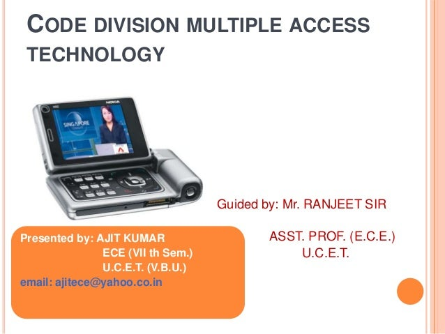 CODE DIVISION MULTIPLE ACCESS TECHNOLOGY  Guided by: Mr. RANJEET SIR Presented by: AJIT KUMAR ECE (VII th Sem.) U.C.E.T. (...