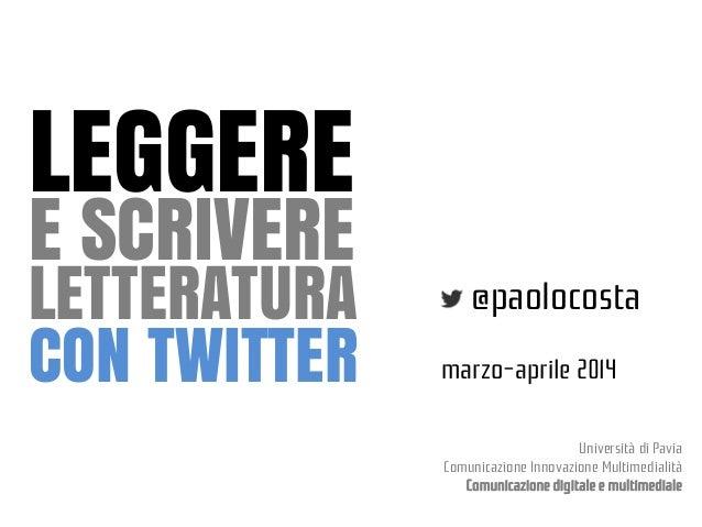 LEGGERE E SCRIVERE  LETTERATURA CON TWITTER  @paolocosta marzo-aprile 2014 Università di Pavia Comunicazione Innovazione M...