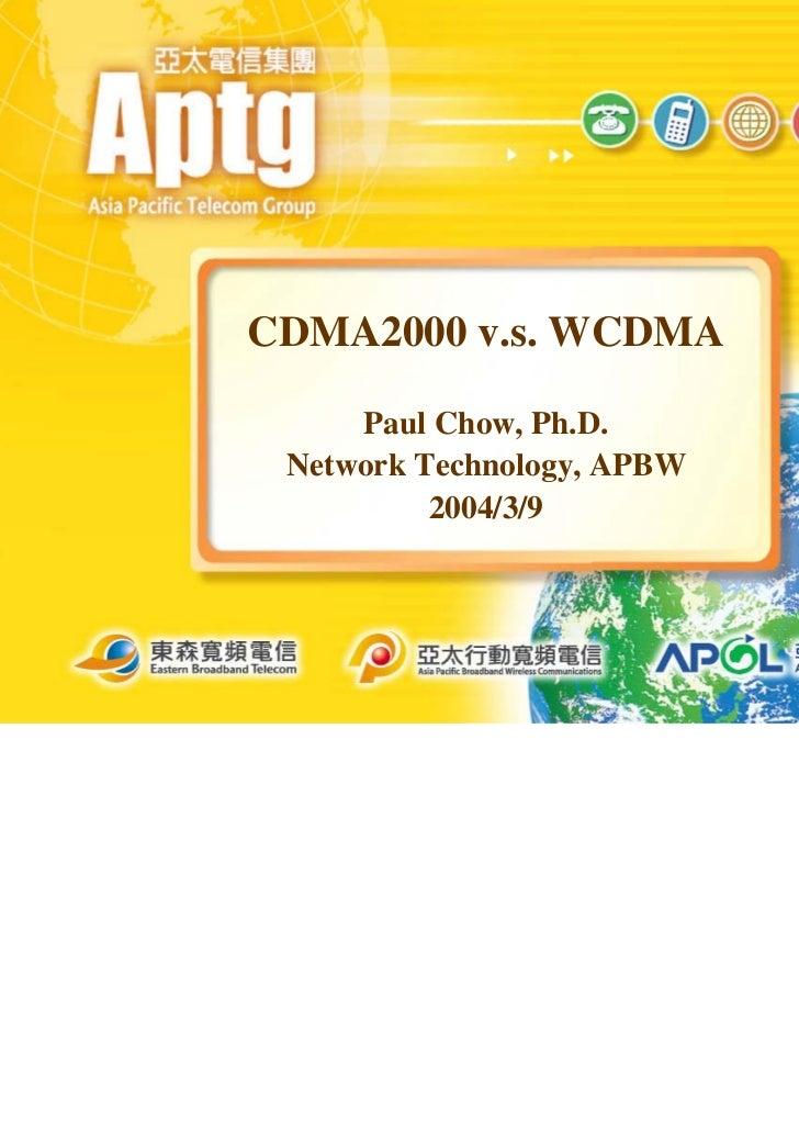 CDMA2000 v.s. WCDMA     Paul Chow, Ph.D. Network Technology, APBW          2004/3/9