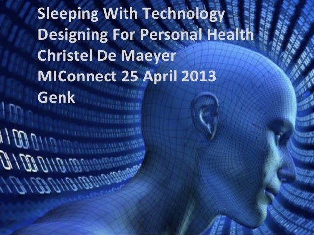 Sleeping With Technology Designing For Personal Health Christel De Maeyer MIConnect 25 April 2013 Genk