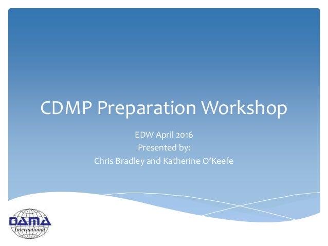 CDMP Preparation Workshop EDW April 2016 Presented by: Chris Bradley and Katherine O'Keefe