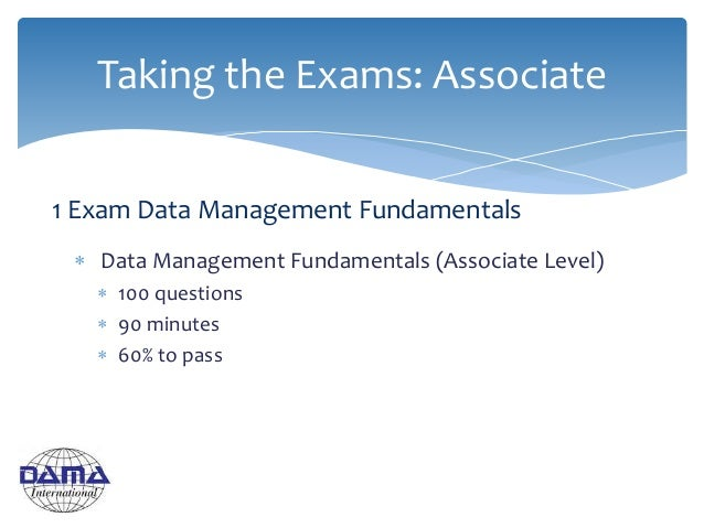  Data Management Fundamentals (Associate Level)  100 questions  90 minutes  60% to pass Taking the Exams: Associate 1 ...