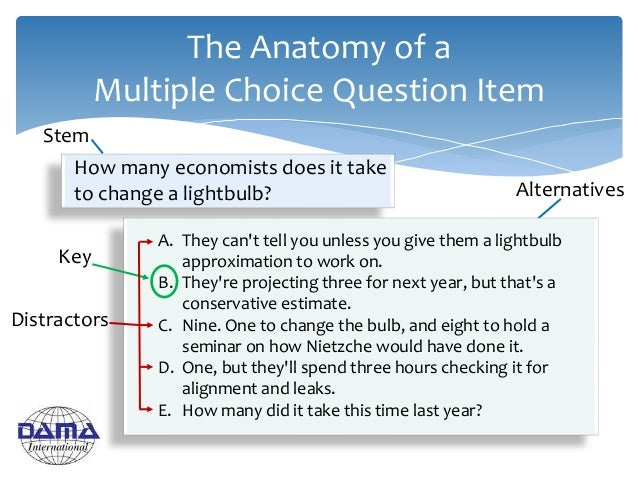 The Anatomy of a Multiple Choice Question Item How many economists does it take to change a lightbulb? Key A. They can't t...