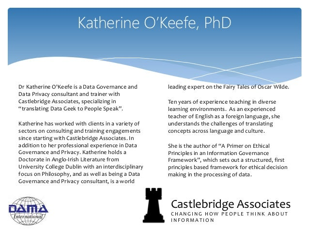 Katherine O'Keefe, PhD Dr Katherine O'Keefe is a Data Governance and Data Privacy consultant and trainer with Castlebridge...