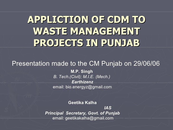APPLICTION OF CDM TO WASTE MANAGEMENT PROJECTS IN PUNJAB Presentation made to the CM Punjab on 29/06/06 M.P. Singh  B. Tec...