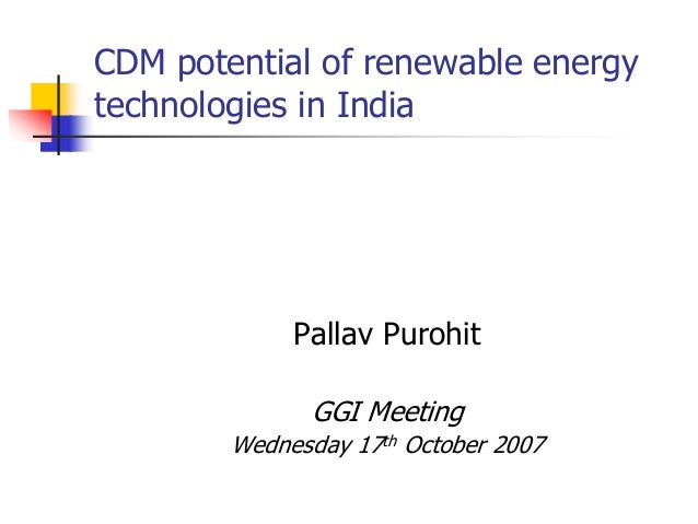 CDM potential of renewable energy technologies in India Pallav Purohit GGI Meeting Wednesday 17th October 2007