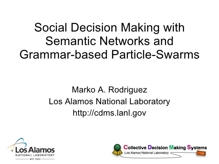 Social Decision Making with Semantic Networks and Grammar-based Particle-Swarms Marko A. Rodriguez Los Alamos National Lab...
