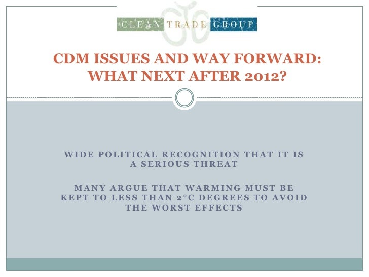 CDM ISSUES AND WAY FORWARD: WHAT NEXT AFTER 2012?<br />Wide political recognition that it is a serious threat<br />Many ar...
