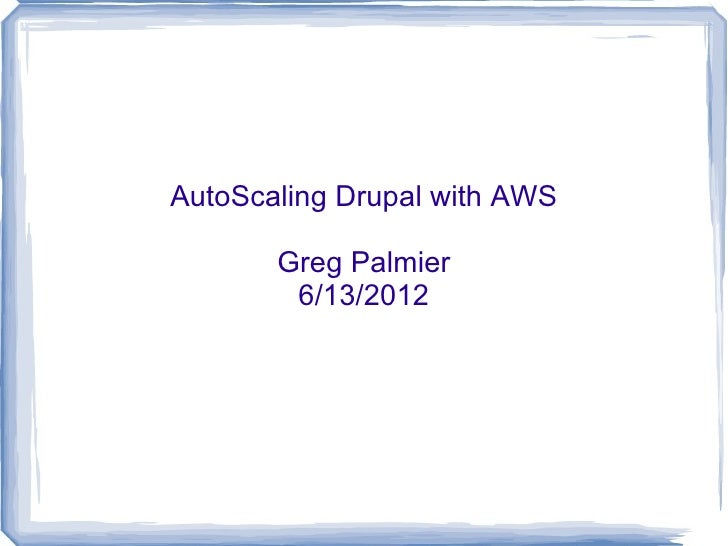 AutoScaling Drupal with AWS       Greg Palmier        6/13/2012