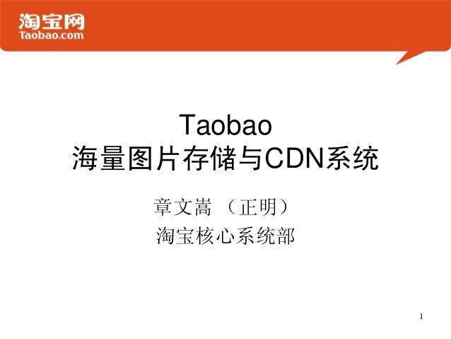 Taobao 海量图片存储与CDN系统 章文嵩 (正明) 淘宝核心系统部 1