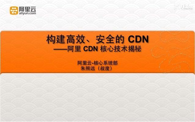构建⾼高效、安全的 CDN  ——阿⾥里 CDN 核⼼心技术揭秘  !  阿⾥里云-核⼼心系统部  朱照远(叔度)