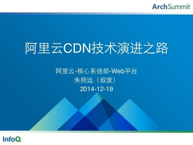 阿⾥里云CDN技术演进之路 阿⾥里云-核⼼心系统部-Web平台 朱照远(叔度) 2014-12-19
