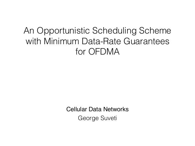An Opportunistic Scheduling Scheme with Minimum Data-Rate Guarantees for OFDMA George Suveti Cellular Data Networks