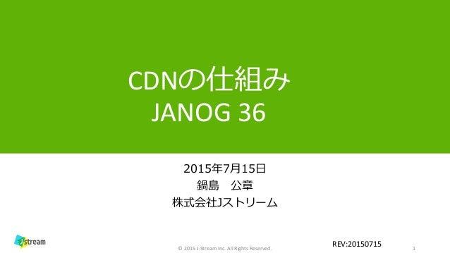 CDNの仕組み JANOG 36 2015年7月15日 鍋島 公章 株式会社Jストリーム 1© 2015 J-Stream Inc. All Rights Reserved. REV:20150715